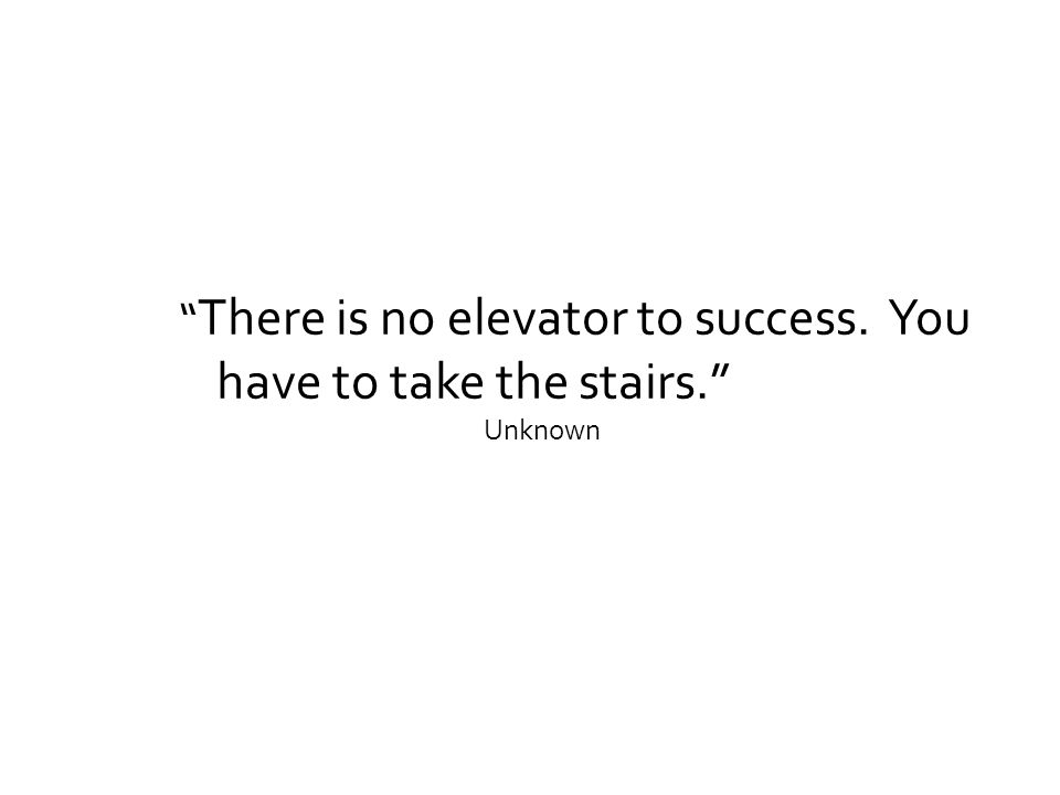 """"""" There is no elevator to success. You have to take the stairs."""" Unknown"""