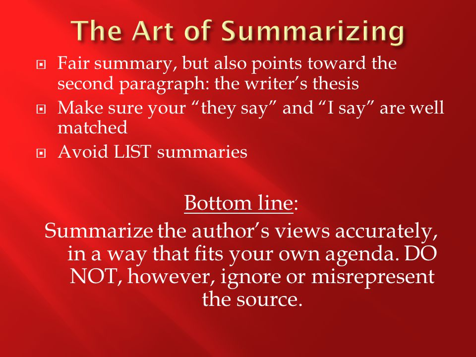  Fair summary, but also points toward the second paragraph: the writer's thesis  Make sure your they say and I say are well matched  Avoid LIST summaries Bottom line: Summarize the author's views accurately, in a way that fits your own agenda.