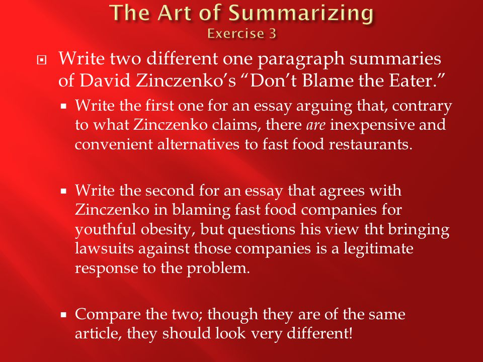  Write two different one paragraph summaries of David Zinczenko's Don't Blame the Eater.  Write the first one for an essay arguing that, contrary to what Zinczenko claims, there are inexpensive and convenient alternatives to fast food restaurants.
