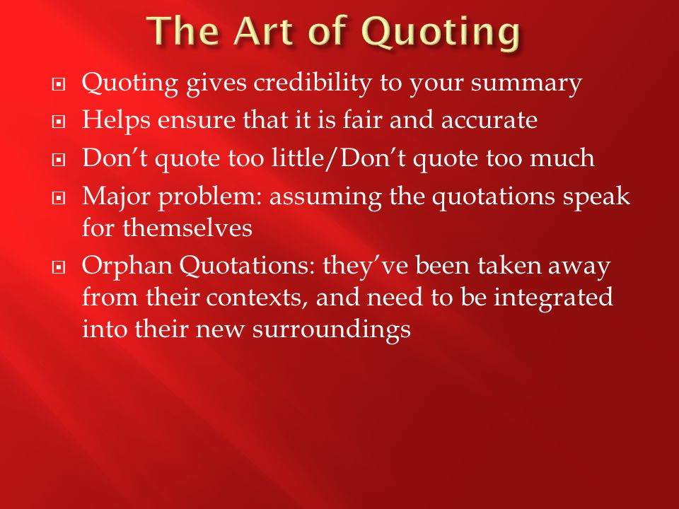  Quoting gives credibility to your summary  Helps ensure that it is fair and accurate  Don't quote too little/Don't quote too much  Major problem: assuming the quotations speak for themselves  Orphan Quotations: they've been taken away from their contexts, and need to be integrated into their new surroundings