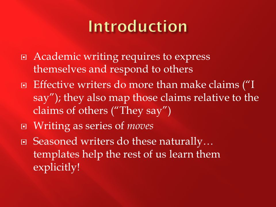 " Academic writing requires to express themselves and respond to others  Effective writers do more than make claims (""I say""); they also map those cl"