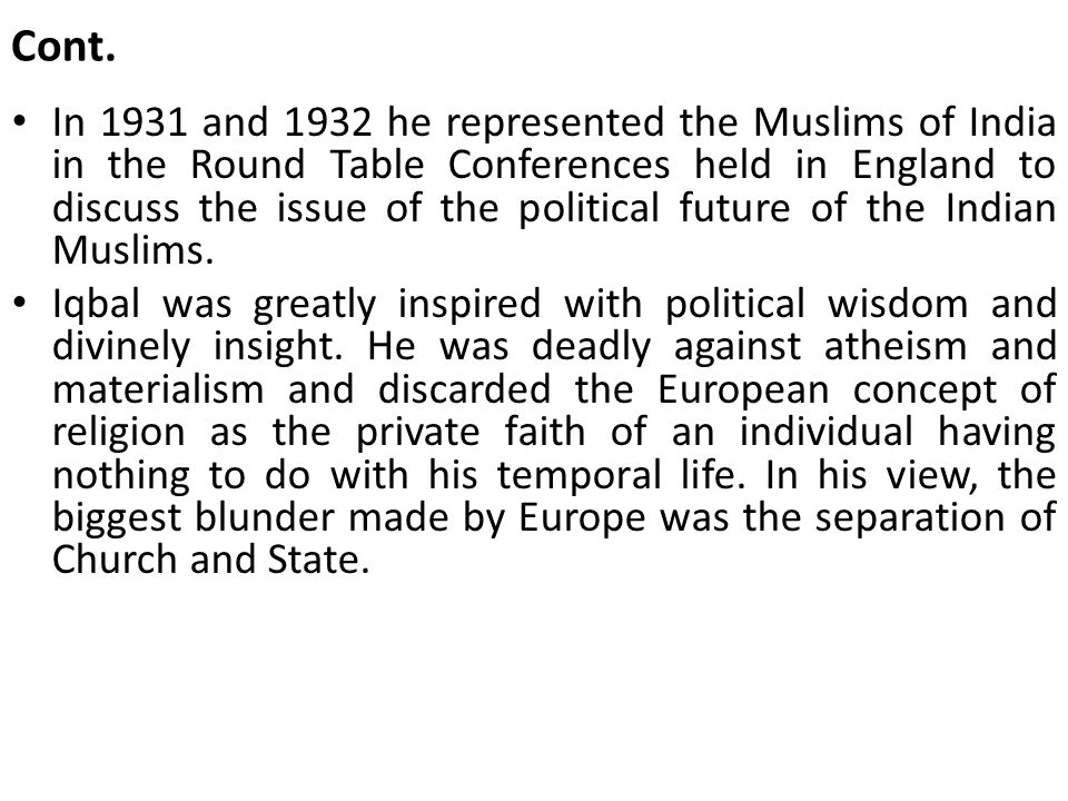 Cont. In 1931 and 1932 he represented the Muslims of India in the Round Table Conferences held in England to discuss the issue of the political future