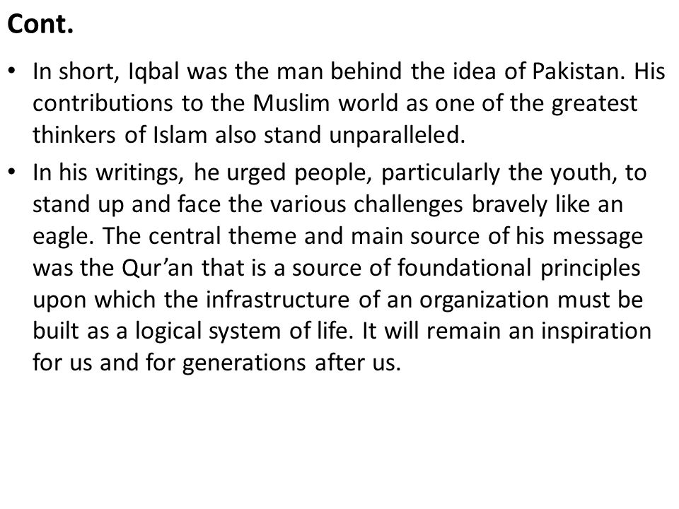Cont. In short, Iqbal was the man behind the idea of Pakistan. His contributions to the Muslim world as one of the greatest thinkers of Islam also sta