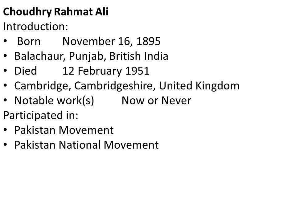 Choudhry Rahmat Ali Introduction: BornNovember 16, 1895 Balachaur, Punjab, British India Died12 February 1951 Cambridge, Cambridgeshire, United Kingdo