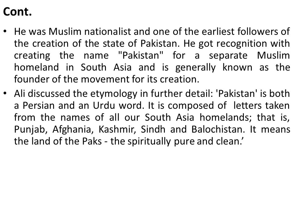 Cont. He was Muslim nationalist and one of the earliest followers of the creation of the state of Pakistan. He got recognition with creating the name