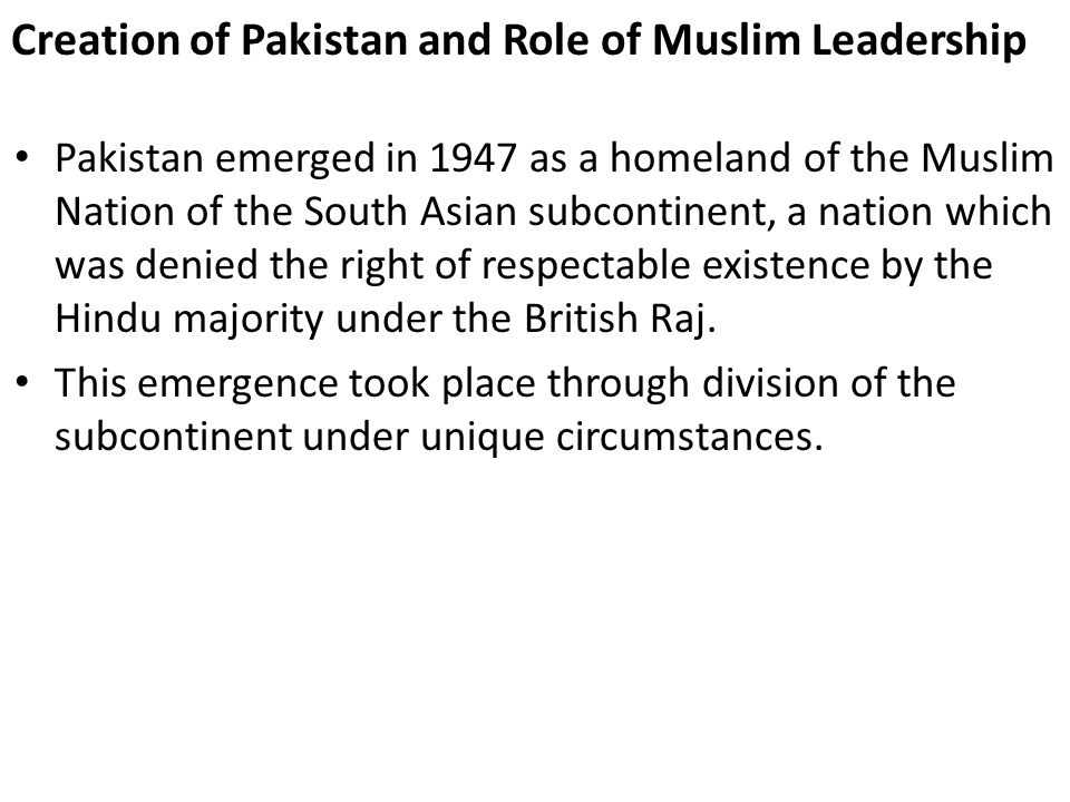 Creation of Pakistan and Role of Muslim Leadership Pakistan emerged in 1947 as a homeland of the Muslim Nation of the South Asian subcontinent, a nati