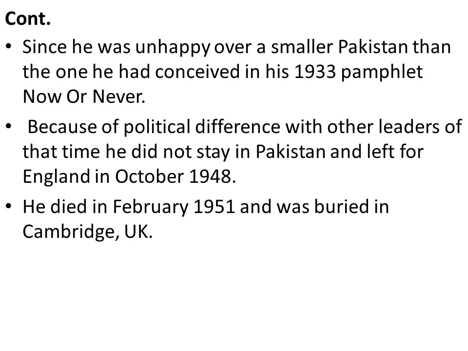 Cont. Since he was unhappy over a smaller Pakistan than the one he had conceived in his 1933 pamphlet Now Or Never. Because of political difference wi