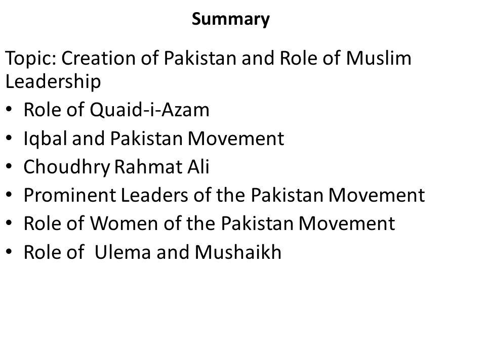 Summary Topic: Creation of Pakistan and Role of Muslim Leadership Role of Quaid-i-Azam Iqbal and Pakistan Movement Choudhry Rahmat Ali Prominent Leade