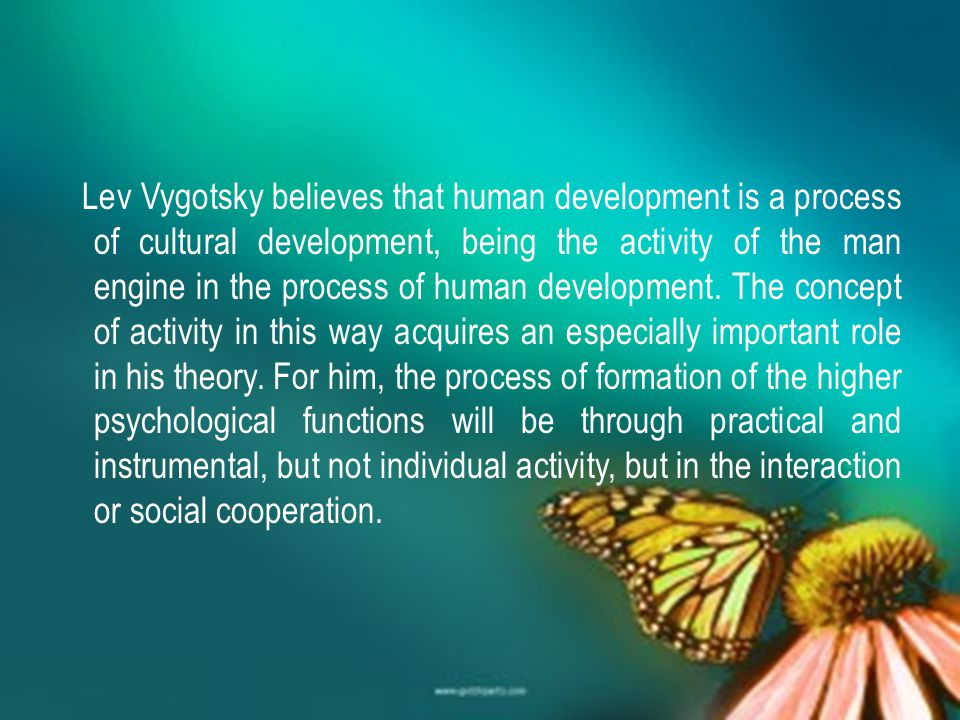 Lev Vygotsky believes that human development is a process of cultural development, being the activity of the man engine in the process of human develo