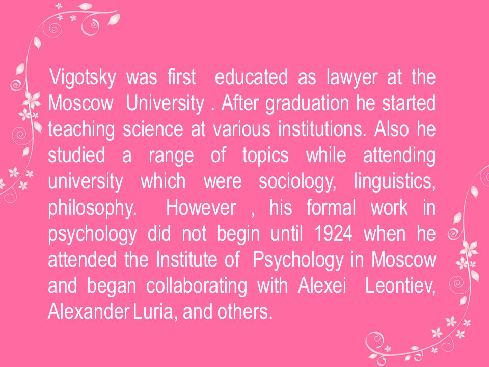 Vigotsky was first educated as lawyer at the Moscow University. After graduation he started teaching science at various institutions. Also he studied