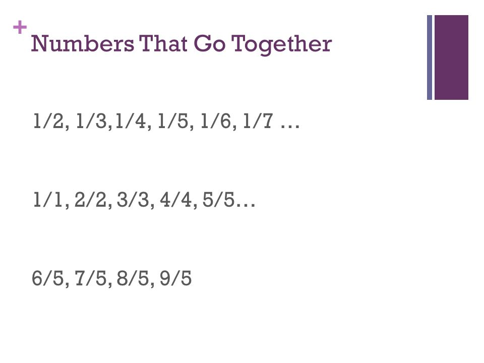 + Numbers That Go Together 1/2, 1/3,1/4, 1/5, 1/6, 1/7 … 1/1, 2/2, 3/3, 4/4, 5/5… 6/5, 7/5, 8/5, 9/5