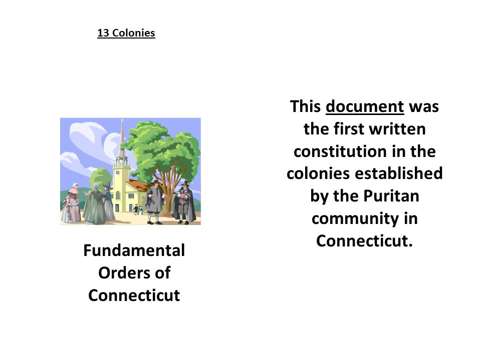 Fundamental Orders of Connecticut 13 Colonies This document was the first written constitution in the colonies established by the Puritan community in Connecticut.