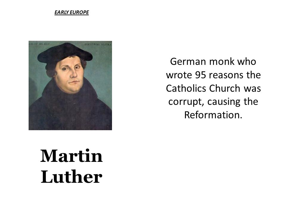 EARLY EUROPE Martin Luther German monk who wrote 95 reasons the Catholics Church was corrupt, causing the Reformation.