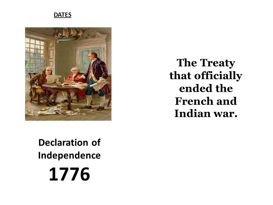 Declaration of Independence 1776 DATES The Treaty that officially ended the French and Indian war.
