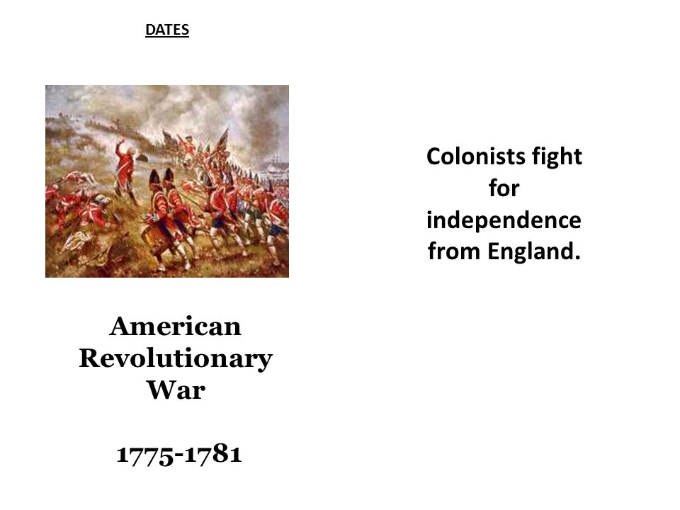 DATES American Revolutionary War 1775-1781 Colonists fight for independence from England.