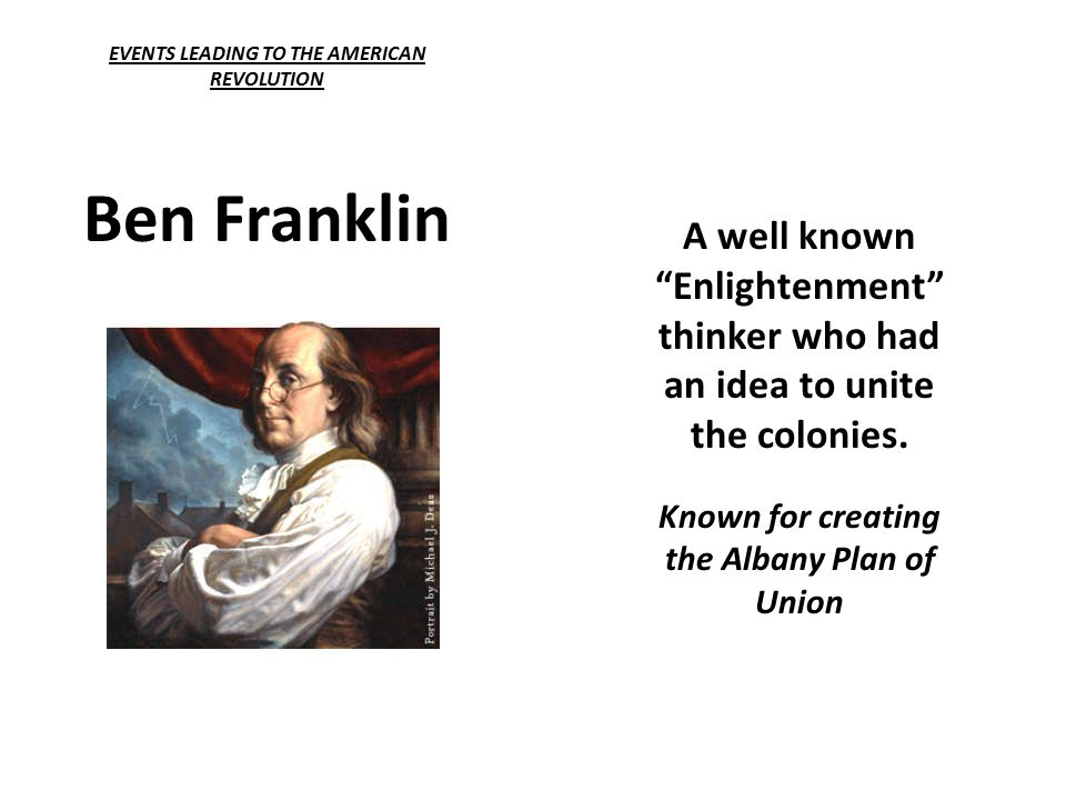 EVENTS LEADING TO THE AMERICAN REVOLUTION Ben Franklin A well known Enlightenment thinker who had an idea to unite the colonies.