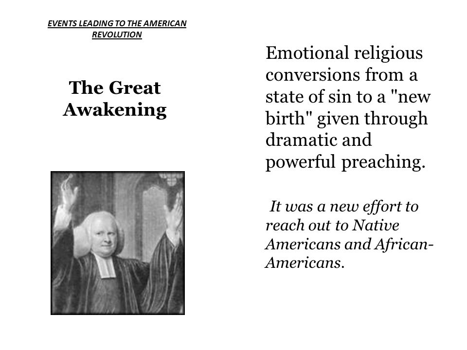 EVENTS LEADING TO THE AMERICAN REVOLUTION The Great Awakening Emotional religious conversions from a state of sin to a new birth given through dramatic and powerful preaching.