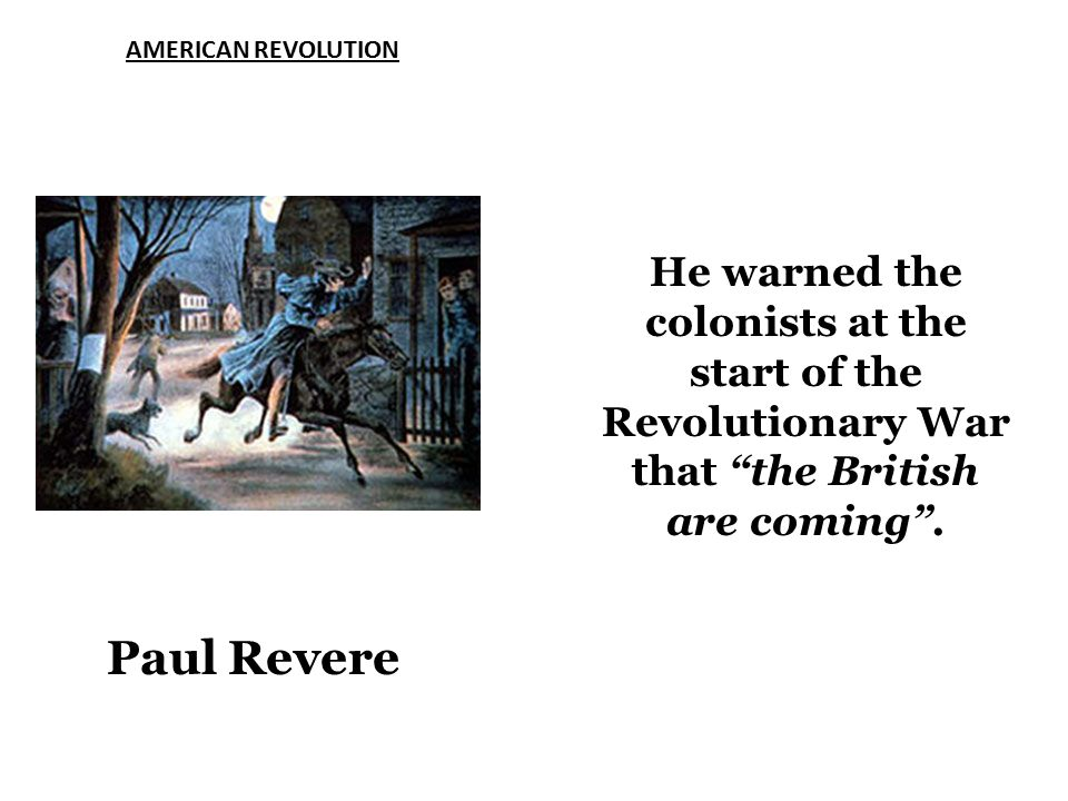 AMERICAN REVOLUTION Paul Revere He warned the colonists at the start of the Revolutionary War that the British are coming .
