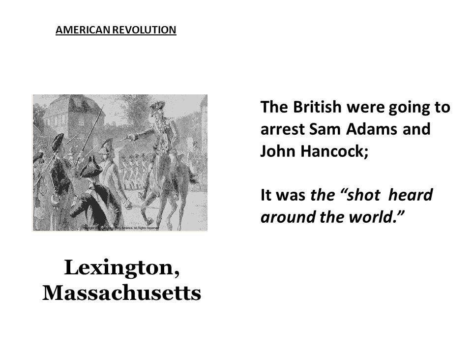 AMERICAN REVOLUTION Lexington, Massachusetts The British were going to arrest Sam Adams and John Hancock; It was the shot heard around the world.