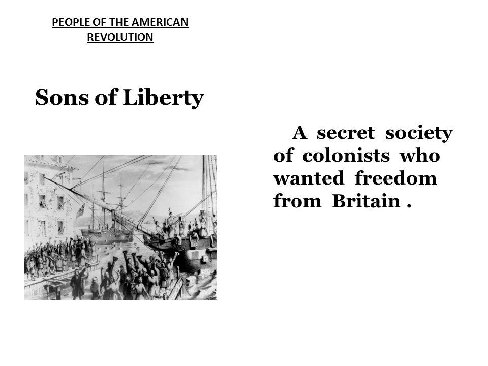 Sons of Liberty PEOPLE OF THE AMERICAN REVOLUTION A secret society of colonists who wanted freedom from Britain.