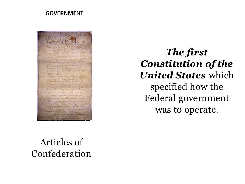 GOVERNMENT Articles of Confederation The first Constitution of the United States which specified how the Federal government was to operate.