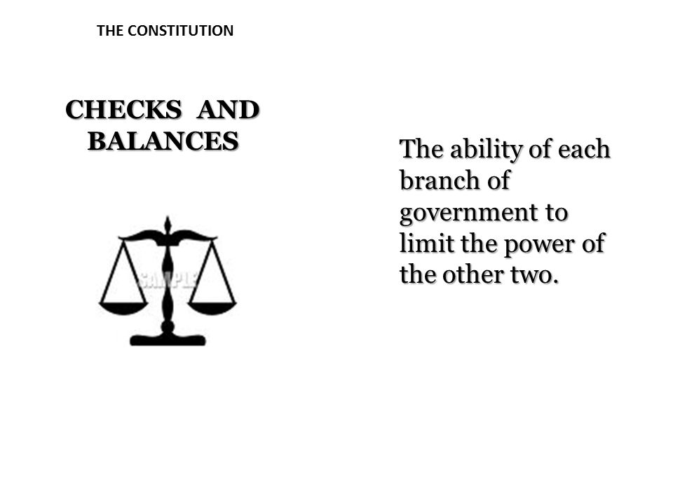 THE CONSTITUTION CHECKS AND BALANCES The ability of each branch of government to limit the power of the other two.