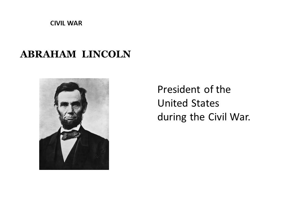 CIVIL WAR ABRAHAM LINCOLN President of the United States during the Civil War.
