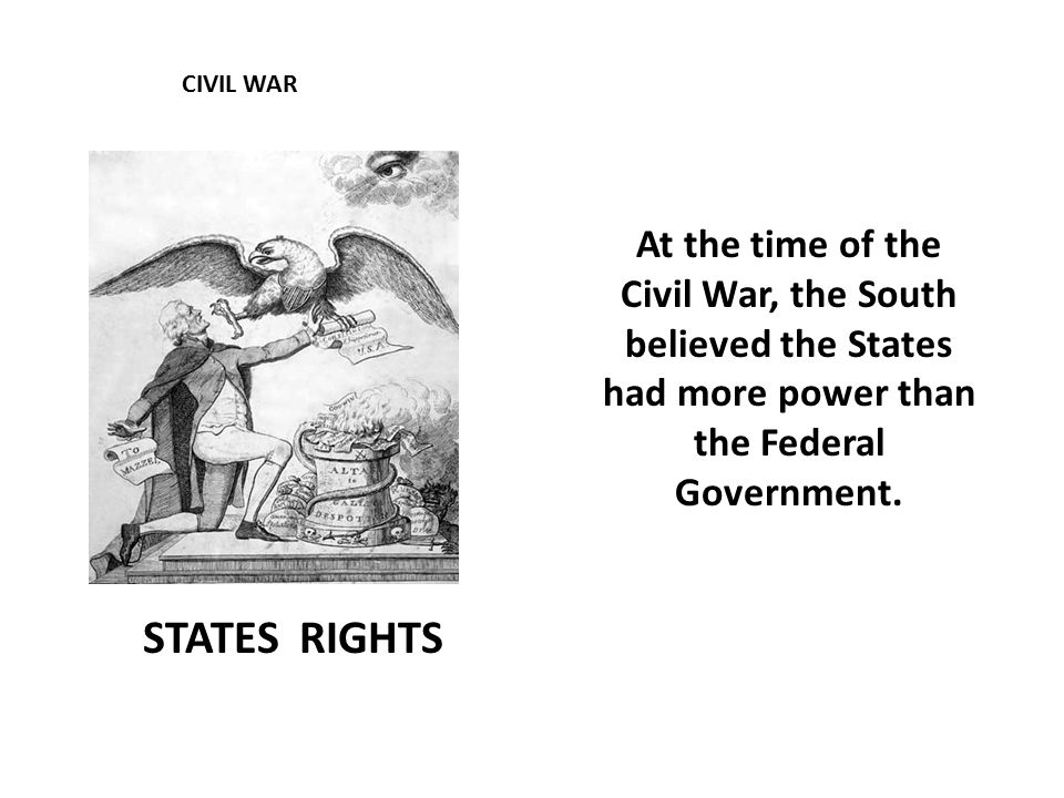 CIVIL WAR STATES RIGHTS At the time of the Civil War, the South believed the States had more power than the Federal Government.