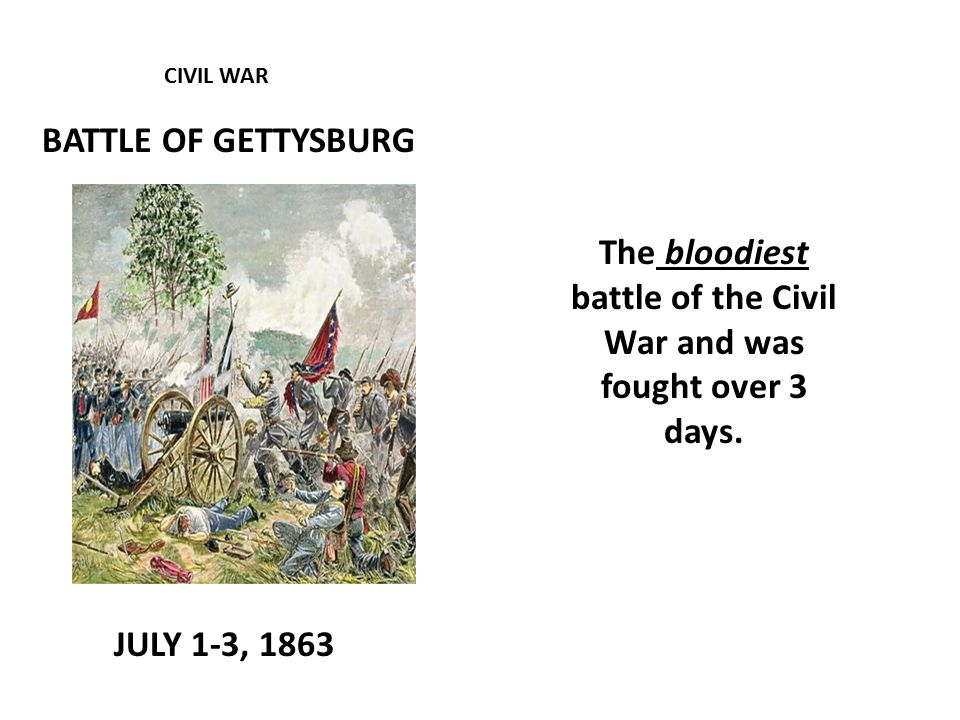 CIVIL WAR BATTLE OF GETTYSBURG JULY 1-3, 1863 The bloodiest battle of the Civil War and was fought over 3 days.