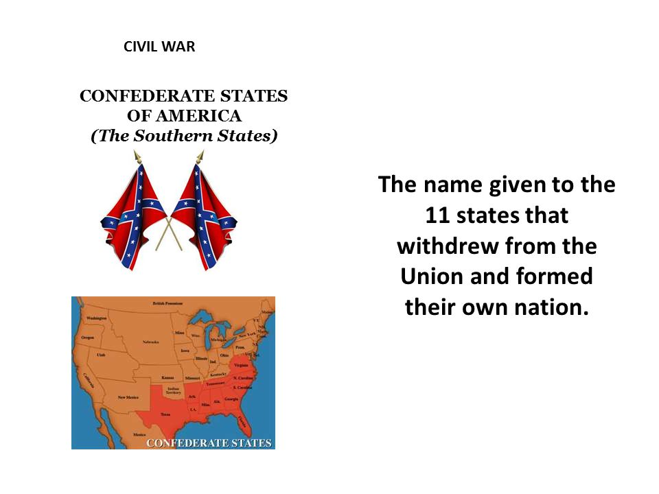 CIVIL WAR CONFEDERATE STATES OF AMERICA (The Southern States) The name given to the 11 states that withdrew from the Union and formed their own nation.