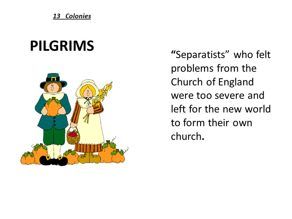 PILGRIMS Separatists who felt problems from the Church of England were too severe and left for the new world to form their own church.