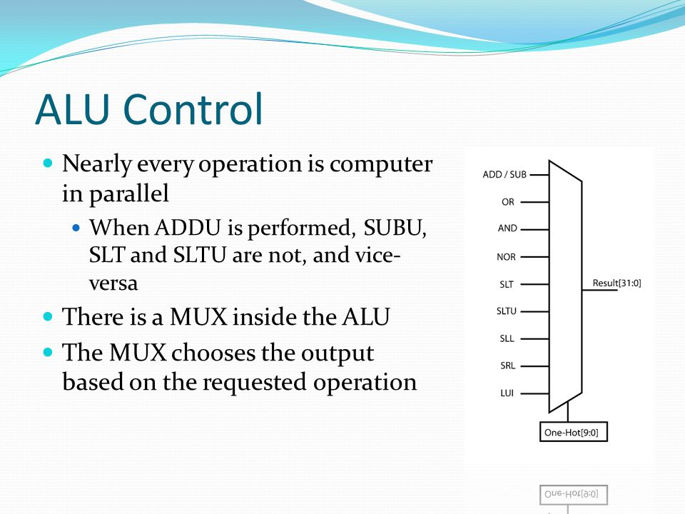 ALU Control Nearly every operation is computer in parallel When ADDU is performed, SUBU, SLT and SLTU are not, and vice- versa There is a MUX inside the ALU The MUX chooses the output based on the requested operation