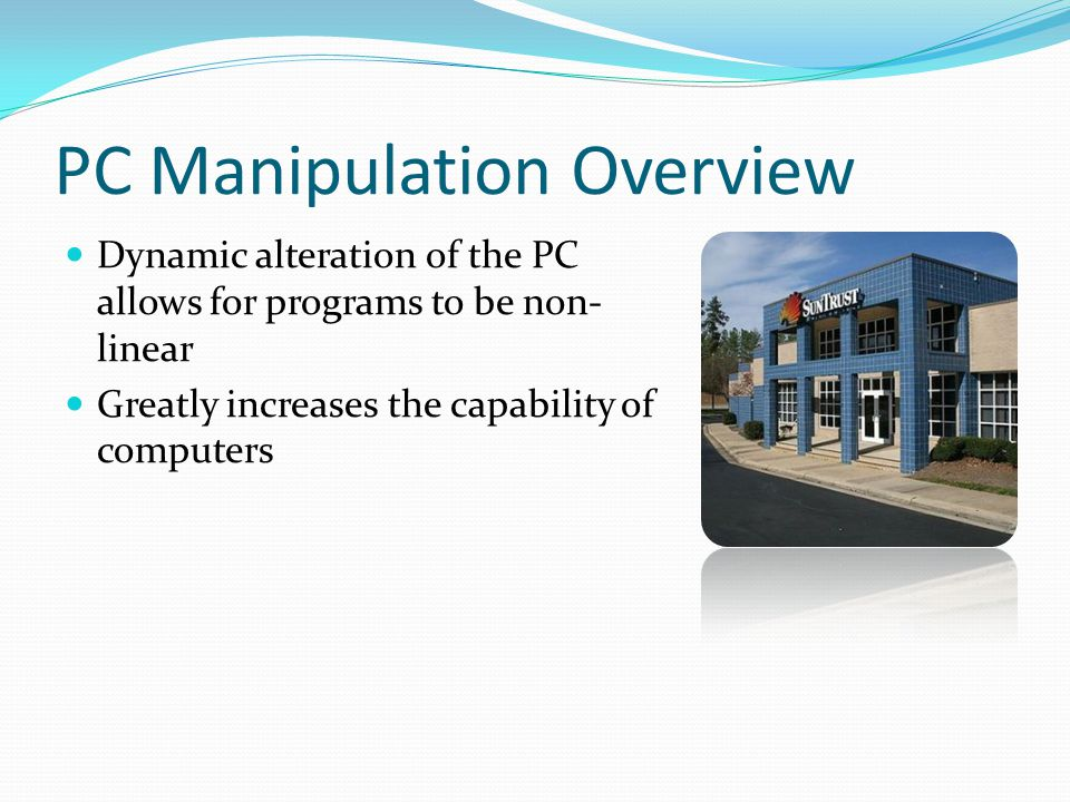 PC Manipulation Overview Dynamic alteration of the PC allows for programs to be non- linear Greatly increases the capability of computers
