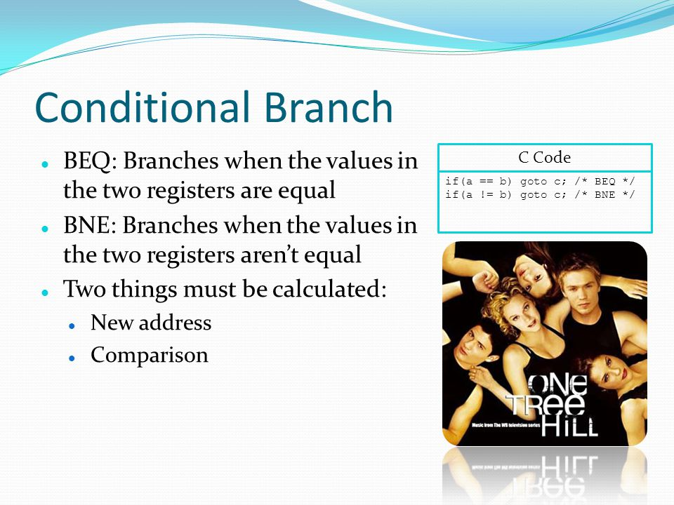 Conditional Branch BEQ: Branches when the values in the two registers are equal BNE: Branches when the values in the two registers aren't equal Two things must be calculated: New address Comparison if(a == b) goto c; /* BEQ */ if(a != b) goto c; /* BNE */ C Code