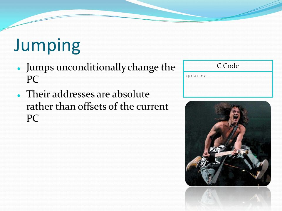 Jumping Jumps unconditionally change the PC Their addresses are absolute rather than offsets of the current PC goto c; C Code