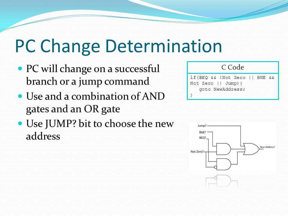 PC Change Determination PC will change on a successful branch or a jump command Use and a combination of AND gates and an OR gate Use JUMP.