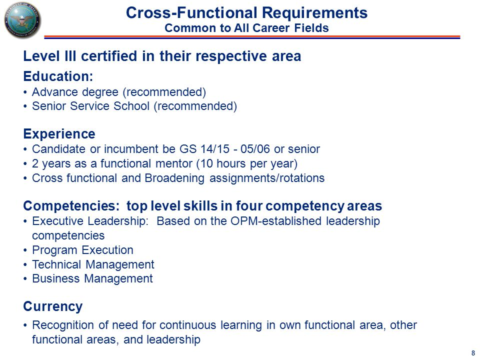 8 Cross-Functional Requirements Common to All Career Fields Level III certified in their respective area Education: Advance degree (recommended) Senior Service School (recommended) Experience Candidate or incumbent be GS 14/15 - 05/06 or senior 2 years as a functional mentor (10 hours per year) Cross functional and Broadening assignments/rotations Competencies: top level skills in four competency areas Executive Leadership: Based on the OPM-established leadership competencies Program Execution Technical Management Business Management Currency Recognition of need for continuous learning in own functional area, other functional areas, and leadership