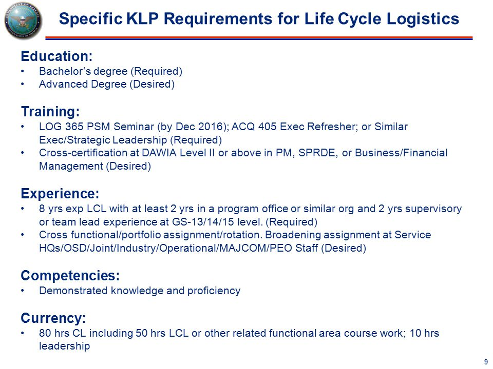 9 Specific KLP Requirements for Life Cycle Logistics Education: Bachelor's degree (Required) Advanced Degree (Desired) Training: LOG 365 PSM Seminar (by Dec 2016); ACQ 405 Exec Refresher; or Similar Exec/Strategic Leadership (Required) Cross-certification at DAWIA Level II or above in PM, SPRDE, or Business/Financial Management (Desired) Experience: 8 yrs exp LCL with at least 2 yrs in a program office or similar org and 2 yrs supervisory or team lead experience at GS-13/14/15 level.