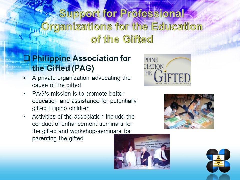  Philippine Association for the Gifted (PAG)  A private organization advocating the cause of the gifted  PAG's mission is to promote better educati