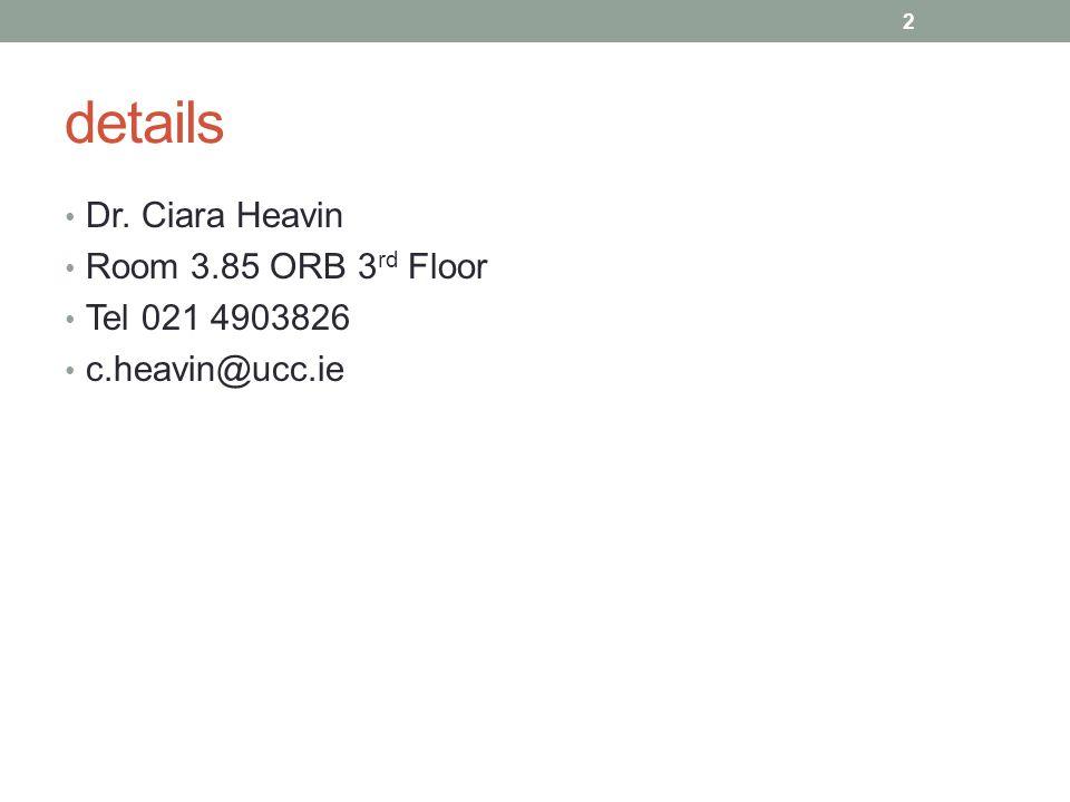 details Dr. Ciara Heavin Room 3.85 ORB 3 rd Floor Tel 021 4903826 c.heavin@ucc.ie 2