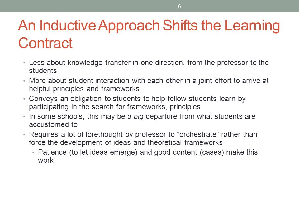 An Inductive Approach Shifts the Learning Contract Less about knowledge transfer in one direction, from the professor to the students More about stude