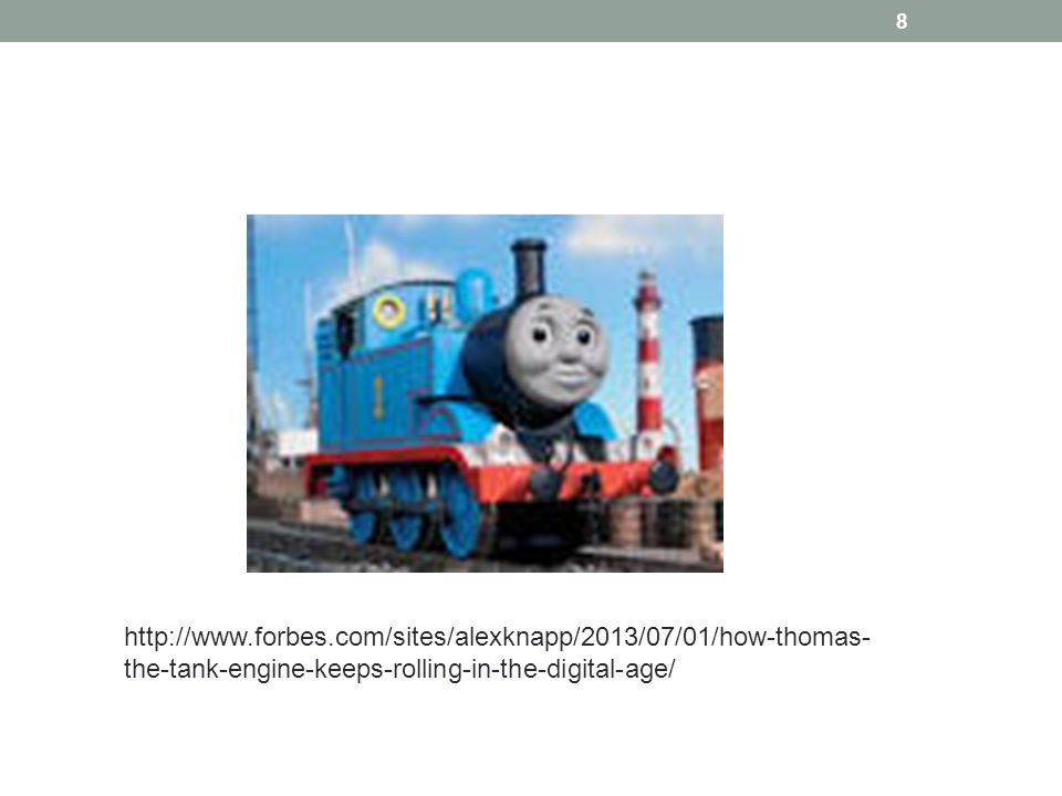 http://www.forbes.com/sites/alexknapp/2013/07/01/how-thomas- the-tank-engine-keeps-rolling-in-the-digital-age/ 8