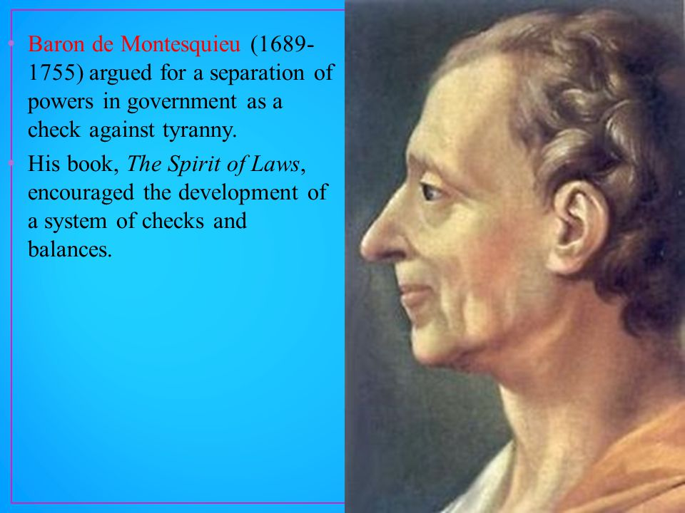 Baron de Montesquieu (1689- 1755) argued for a separation of powers in government as a check against tyranny.