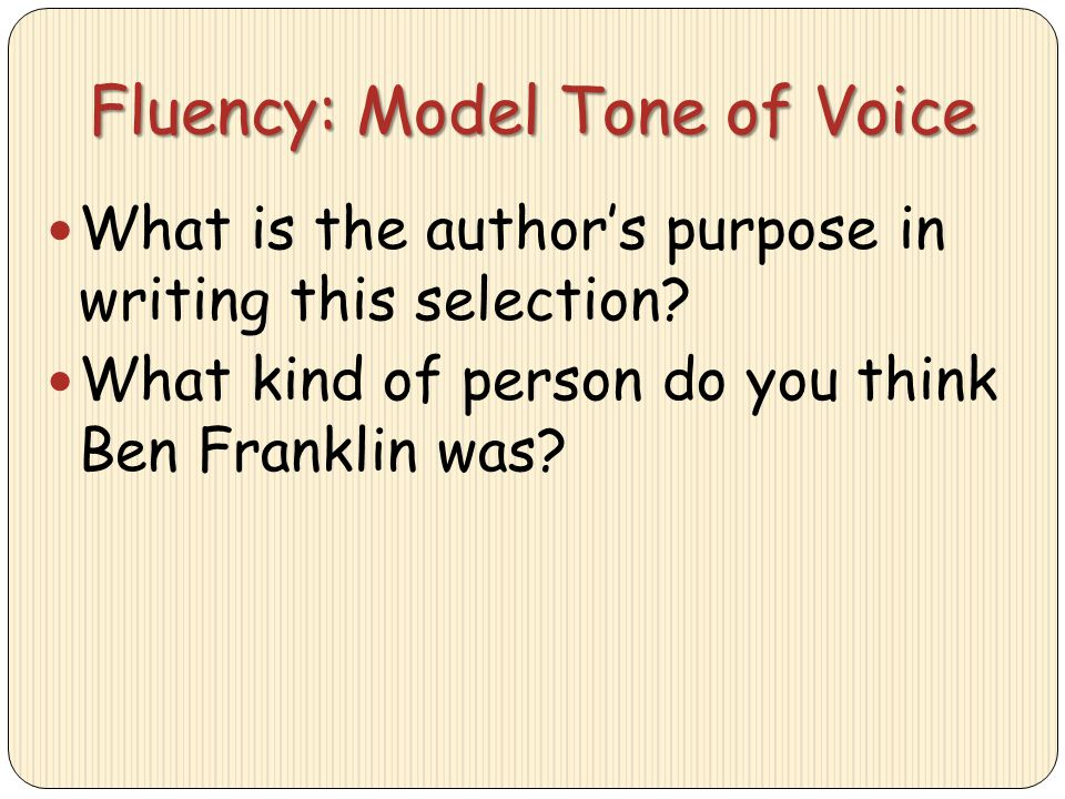 Fluency: Model Tone of Voice What is the author's purpose in writing this selection? What kind of person do you think Ben Franklin was?