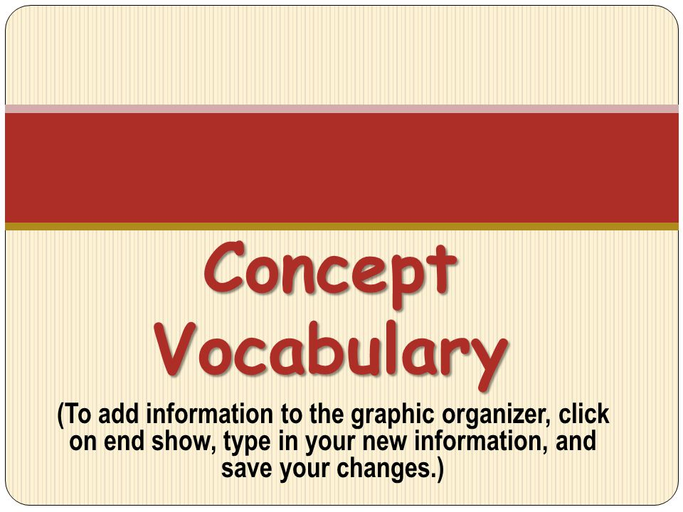 (To add information to the graphic organizer, click on end show, type in your new information, and save your changes.) Concept Vocabulary