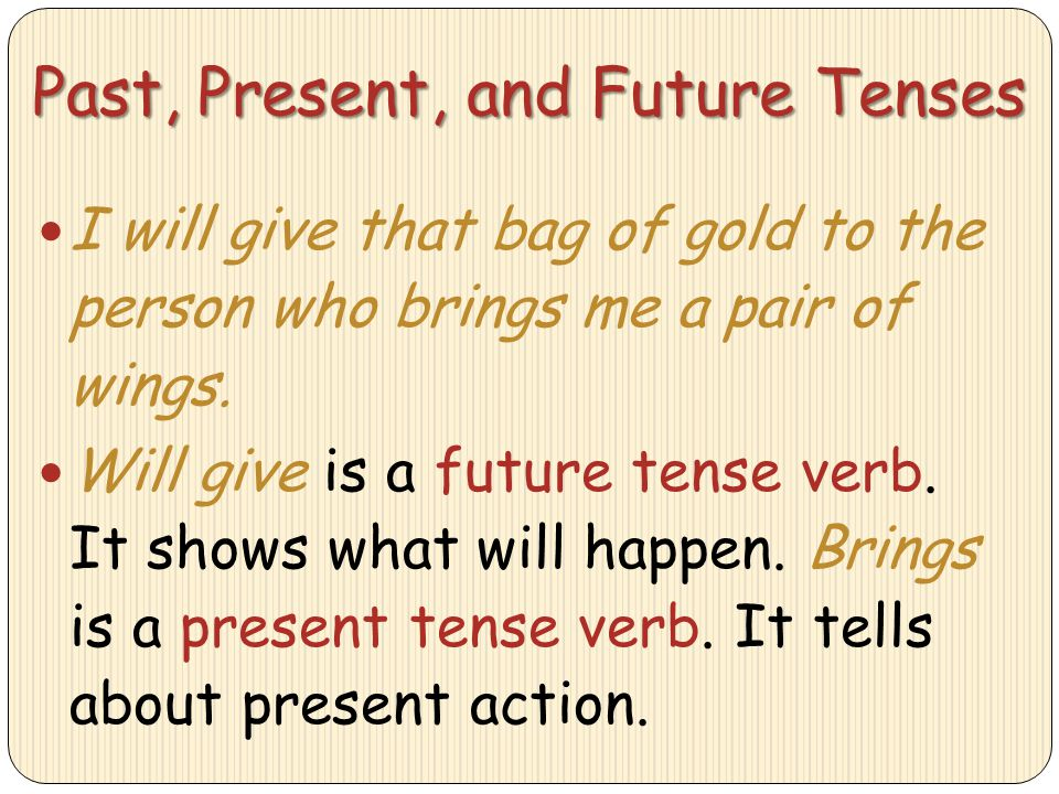 Past, Present, and Future Tenses I will give that bag of gold to the person who brings me a pair of wings. Will give is a future tense verb. It shows