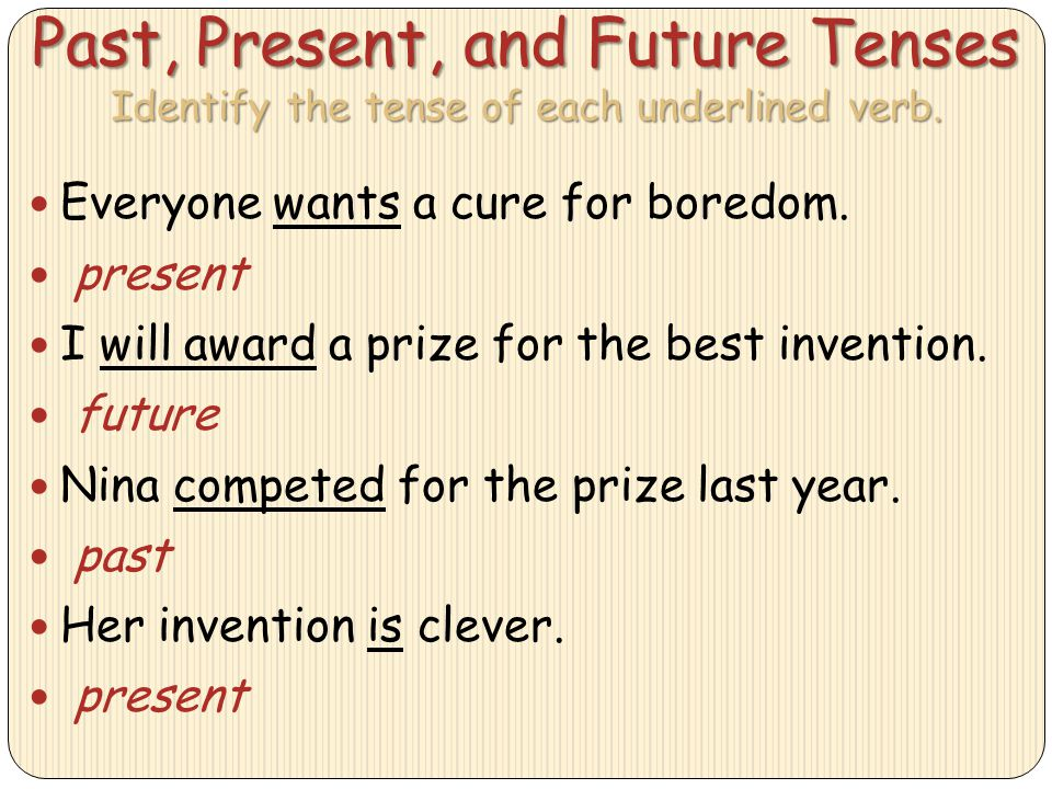 Past, Present, and Future Tenses Identify the tense of each underlined verb. Everyone wants a cure for boredom. present I will award a prize for the b