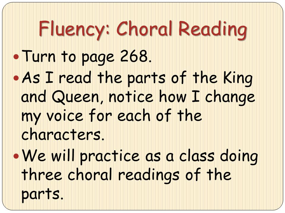 Fluency: Choral Reading Turn to page 268. As I read the parts of the King and Queen, notice how I change my voice for each of the characters. We will