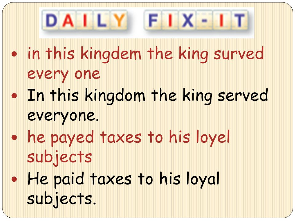in this kingdem the king surved every one In this kingdom the king served everyone. he payed taxes to his loyel subjects He paid taxes to his loyal su