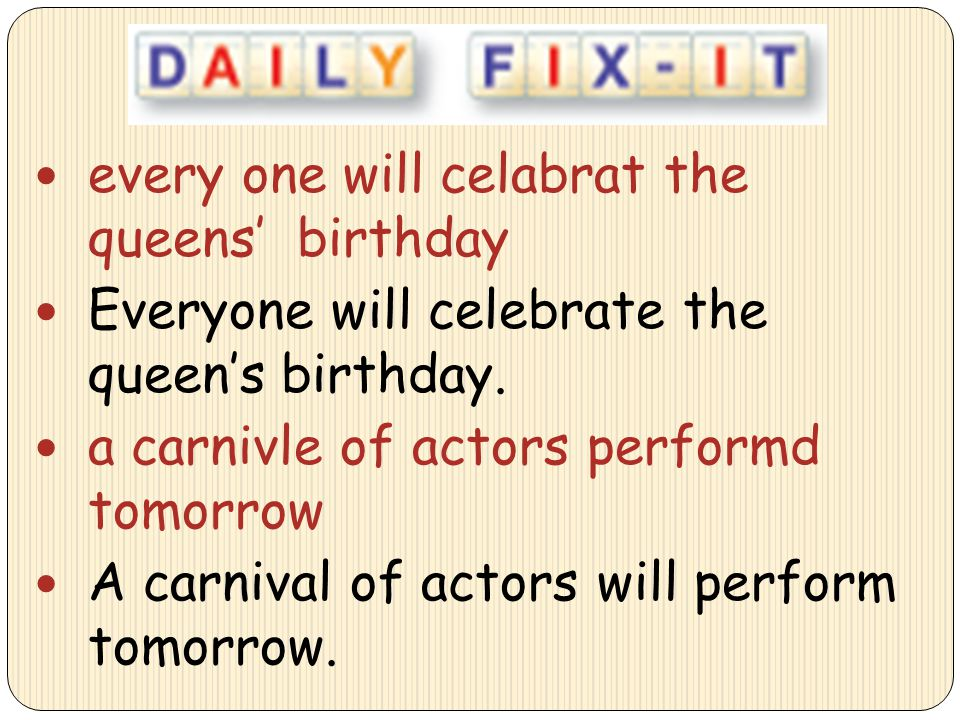 every one will celabrat the queens' birthday Everyone will celebrate the queen's birthday. a carnivle of actors performd tomorrow A carnival of actors